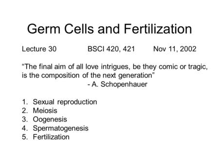 "Germ Cells and Fertilization Lecture 30BSCI 420, 421Nov 11, 2002 ""The final aim of all love intrigues, be they comic or tragic, is the composition of the."