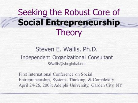 Seeking the Robust Core of Social Entrepreneurship Theory Steven E. Wallis, Ph.D. Independent Organizational Consultant First International.