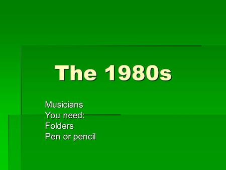 The 1980s Musicians You need: Folders Pen or pencil.