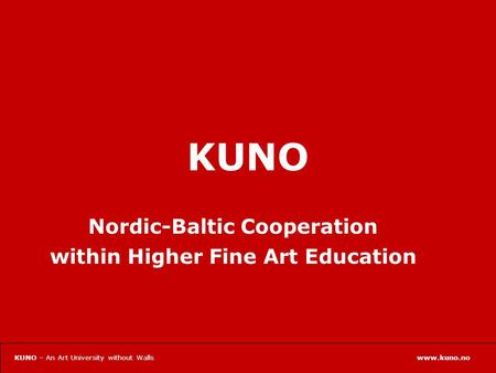 Www.kuno.noKUNO – An Art University without Walls KUNO Nordic-Baltic Cooperation within Higher Fine Art Education.