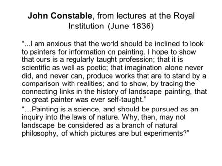 "John Constable, from lectures at the Royal Institution (June 1836) ""...I am anxious that the world should be inclined to look to painters for information."