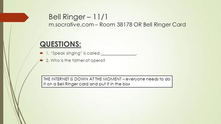 "Bell Ringer – 11/1 m.socrative.com – Room 38178 OR Bell Ringer Card QUESTIONS:  1. ""Speak singing"" is called _________________.  2. Who is the father."