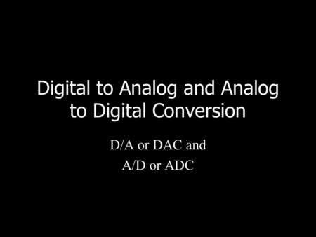 Digital to Analog and Analog to Digital Conversion D/A or DAC and A/D or ADC.