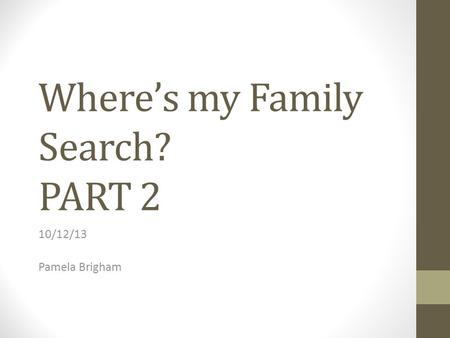 Where's my Family Search? PART 2 10/12/13 Pamela Brigham.