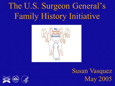 The U.S. Surgeon General's Family History Initiative Susan Vasquez May 2005.