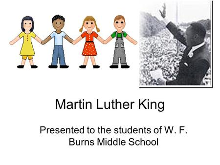 Martin Luther King Presented to the students of W. F. Burns Middle School.