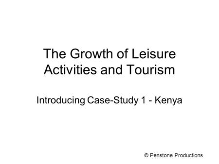 The Growth of Leisure Activities and Tourism Introducing Case-Study 1 - Kenya © Penstone Productions.