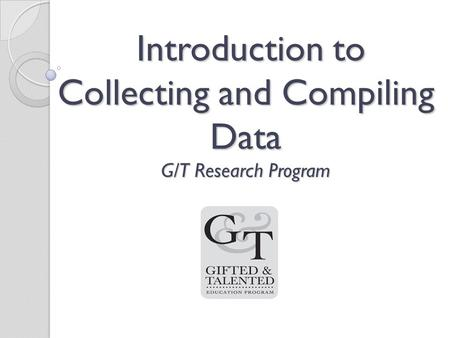 Introduction to Collecting and Compiling Data G/T Research Program Introduction to Collecting and Compiling Data G/T Research Program.