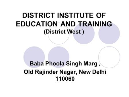 DISTRICT INSTITUTE OF EDUCATION AND TRAINING (District West ) Baba Phoola Singh Marg, Old Rajinder Nagar, New Delhi 110060.