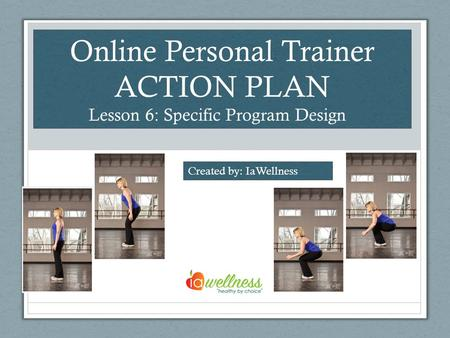 Online Personal Trainer ACTION PLAN Lesson 6: Specific Program Design Created by: IaWellness.