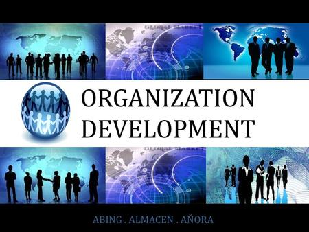 ABING. ALMACEN. AŇORA ORGANIZATION DEVELOPMENT. The practice of changing people and organizations for positive growth ORGANIZATION DEVELOPMENT.