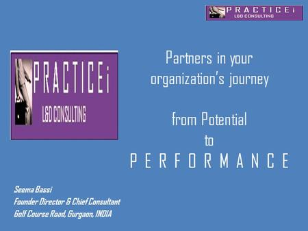 Partners in your organization's journey from Potential to P E R F O R M A N C E Seema Bassi Founder Director & Chief Consultant Golf Course Road, Gurgaon,