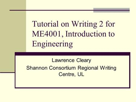 Tutorial on Writing 2 for ME4001, Introduction to Engineering Lawrence Cleary Shannon Consortium Regional Writing Centre, UL.