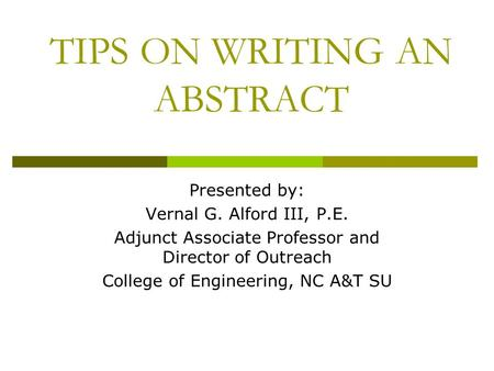 TIPS ON WRITING AN ABSTRACT Presented by: Vernal G. Alford III, P.E. Adjunct Associate Professor and Director of Outreach College of Engineering, NC A&T.