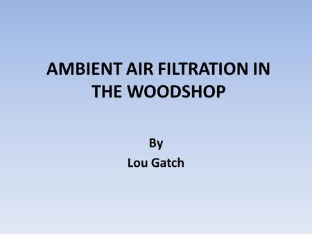 AMBIENT AIR FILTRATION IN THE WOODSHOP By Lou Gatch.