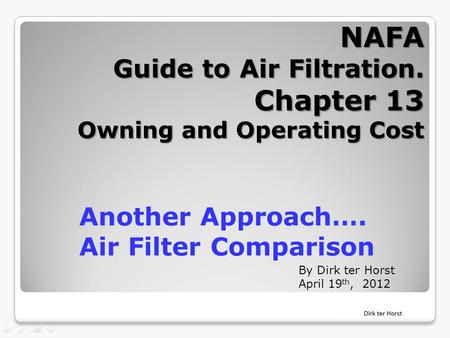 NAFA Guide to Air Filtration. Chapter 13 Owning and Operating Cost By Dirk ter Horst April 19 th, 2012 Another Approach…. Air Filter Comparison.