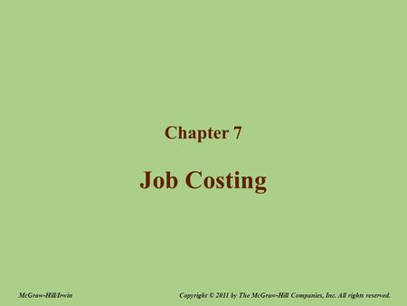 Job Costing Chapter 7 Copyright © 2011 by The McGraw-Hill Companies, Inc. All rights reserved.McGraw-Hill/Irwin.