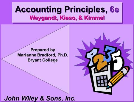 John Wiley & Sons, Inc. Prepared by Marianne Bradford, Ph.D. Bryant College Accounting Principles, 6e Weygandt, Kieso, & Kimmel.