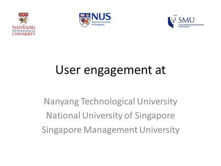 User engagement at Nanyang Technological University National University of Singapore Singapore Management University.