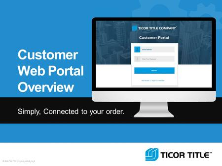 © 2013 Ticor Title | tt_cwp_122013_v1_3 Customer Web Portal Overview Simply, Connected to your order.