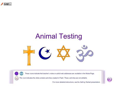Animal Testing These icons indicate that teacher's notes or useful web addresses are available in the Notes Page. For more detailed instructions, see the.