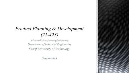Advanced Manufacturing Laboratory Department of Industrial Engineering Sharif University of Technology Session #19.