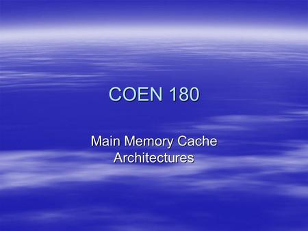 COEN 180 Main Memory Cache Architectures. Basics Speed difference between cache and memory is small. Therefore:  Cache algorithms need to be implemented.