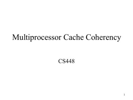 1 Multiprocessor Cache Coherency CS448. 2 What is Cache Coherence? Two processors can have two different values for the same memory location Write Through.