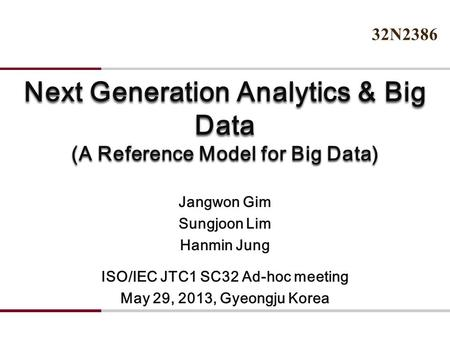 Next Generation Analytics & Big Data (A Reference Model for Big Data) Jangwon Gim Sungjoon Lim Hanmin Jung ISO/IEC JTC1 SC32 Ad-hoc meeting May 29, 2013,