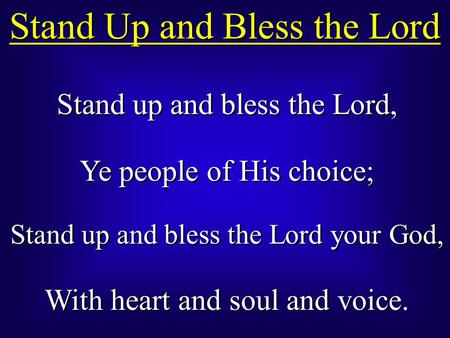 Stand up and bless the Lord, Ye people of His choice; Stand up and bless the Lord your God, With heart and soul and voice. Stand up and bless the Lord,