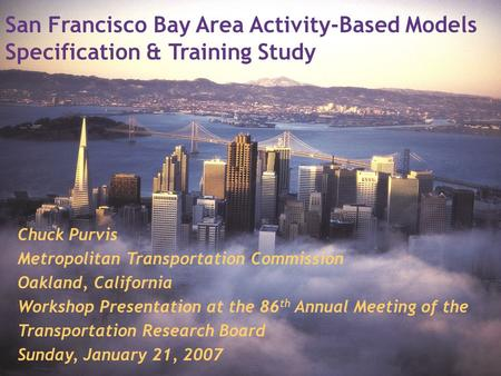 San Francisco Bay Area Activity-Based Models Specification & Training Study Chuck Purvis Metropolitan Transportation Commission Oakland, California Workshop.