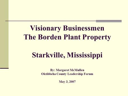 Visionary Businessmen The Borden Plant Property Starkville, Mississippi By: Margaret McMullen Oktibbeha County Leadership Forum May 3, 2007.