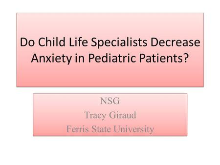 Do Child Life Specialists Decrease Anxiety in Pediatric Patients? NSG Tracy Giraud Ferris State University NSG Tracy Giraud Ferris State University.
