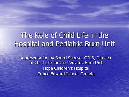 The Role of Child Life in the Hospital and Pediatric Burn Unit A presentation by Sherri Shouse, CCLS, Director of Child Life for the Pediatric Burn Unit.