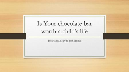 Is Your chocolate bar worth a child's life By: Hannah, Jayda and Emma.