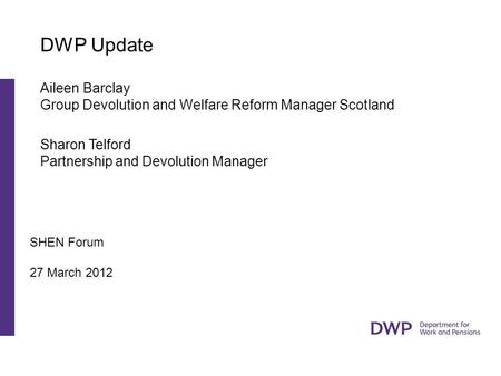 SHEN Forum 27 March 2012 DWP Update Aileen Barclay Group Devolution and Welfare Reform Manager Scotland Sharon Telford Partnership and Devolution Manager.