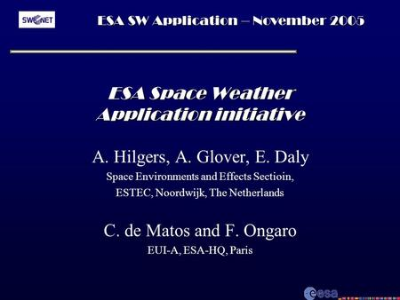 ESA SW Application – November 2005 ESA Space Weather Application initiative A. Hilgers, A. Glover, E. Daly Space Environments and Effects Sectioin, ESTEC,
