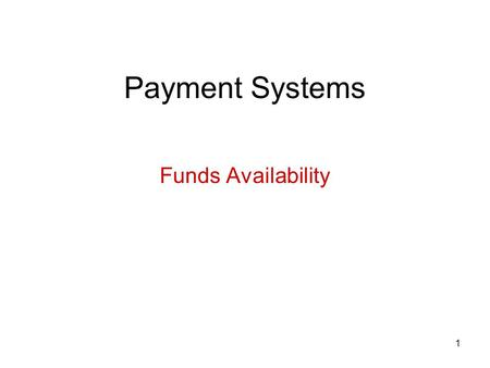 1 Payment Systems Funds Availability. 2 Basic concepts We have learned: A bank only has to pay a check if it is authorized by the customer and there is.