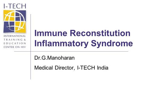 Immune Reconstitution Inflammatory Syndrome Dr.G.Manoharan Medical Director, I-TECH India.