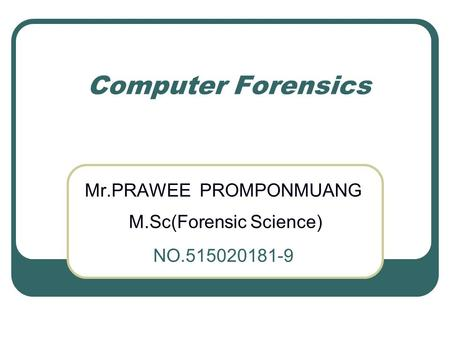 Computer Forensics Mr.PRAWEE PROMPONMUANG M.Sc(Forensic Science) NO.515020181-9.