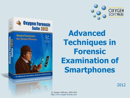 Advanced Techniques in Forensic Examination of Smartphones 2012 (C) Oxygen Software, 2000-2012