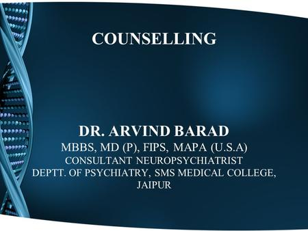 COUNSELLING DR. ARVIND BARAD MBBS, MD (P), FIPS, MAPA (U.S.A) CONSULTANT NEUROPSYCHIATRIST DEPTT. OF PSYCHIATRY, SMS MEDICAL COLLEGE, JAIPUR.