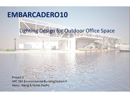 EMBARCADERO10 Lighting Design for Outdoor Office Space Project 3 ARC 363 Environmental Building System II Haoyu Wang & Fadak Dashti.