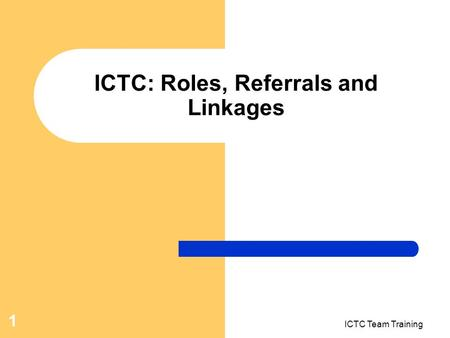 ICTC Team Training 1 ICTC: Roles, Referrals and Linkages.