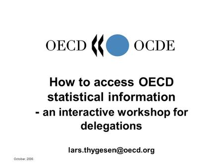 October, 2006 How to access OECD statistical information - an interactive workshop for delegations