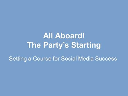All Aboard! The Party's Starting Setting a Course for Social Media Success.