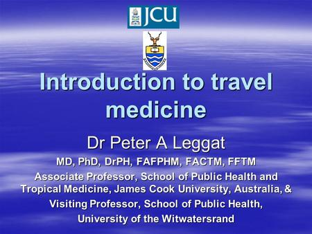 Introduction to travel medicine Dr Peter A Leggat MD, PhD, DrPH, FAFPHM, FACTM, FFTM Associate Professor, School of Public Health and Tropical Medicine,
