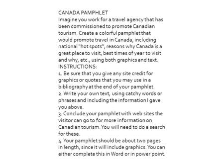 CANADA PAMPHLET Imagine you work for a travel agency that has been commissioned to promote Canadian tourism. Create a colorful pamphlet that would promote.