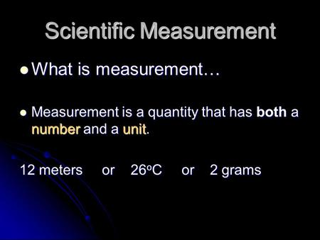 Scientific Measurement What is measurement… What is measurement… Measurement is a quantity that has both a number and a unit. Measurement is a quantity.
