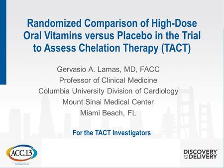 Randomized Comparison of High-Dose Oral Vitamins versus Placebo in the Trial to Assess Chelation Therapy (TACT) Gervasio A. Lamas, MD, FACC Professor of.